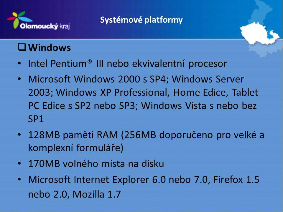 Systémové platformy  Windows Intel Pentium® III nebo ekvivalentní procesor Microsoft Windows 2000 s SP4; Windows Server 2003; Windows XP Professional, Home Edice, Tablet PC Edice s SP2 nebo SP3; Windows Vista s nebo bez SP1 128MB paměti RAM (256MB doporučeno pro velké a komplexní formuláře) 170MB volného místa na disku Microsoft Internet Explorer 6.0 nebo 7.0, Firefox 1.5 nebo 2.0, Mozilla 1.7