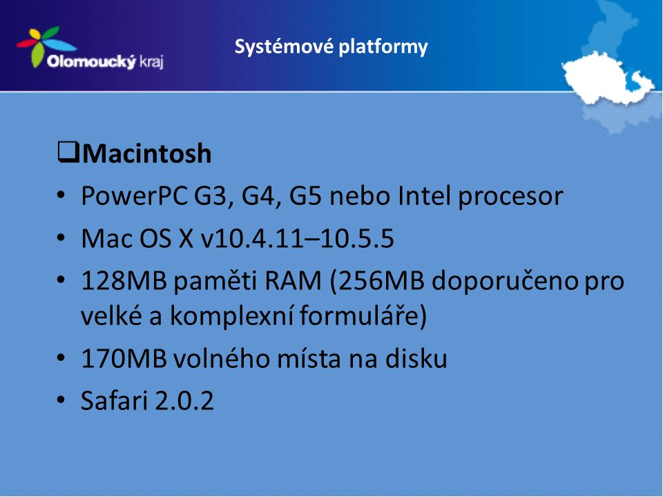 Systémové platformy  Macintosh PowerPC G3, G4, G5 nebo Intel procesor Mac OS X v10.4.11–10.5.5 128MB paměti RAM (256MB doporučeno pro velké a komplexní formuláře) 170MB volného místa na disku Safari 2.0.2