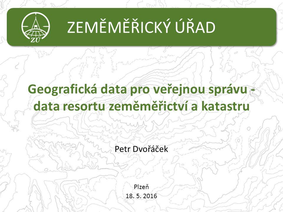ZEMĚMĚŘICKÝ ÚŘAD Geografická data pro veřejnou správu - data resortu zeměměřictví a katastru Plzeň 18. 5. 2016 Petr Dvořáček