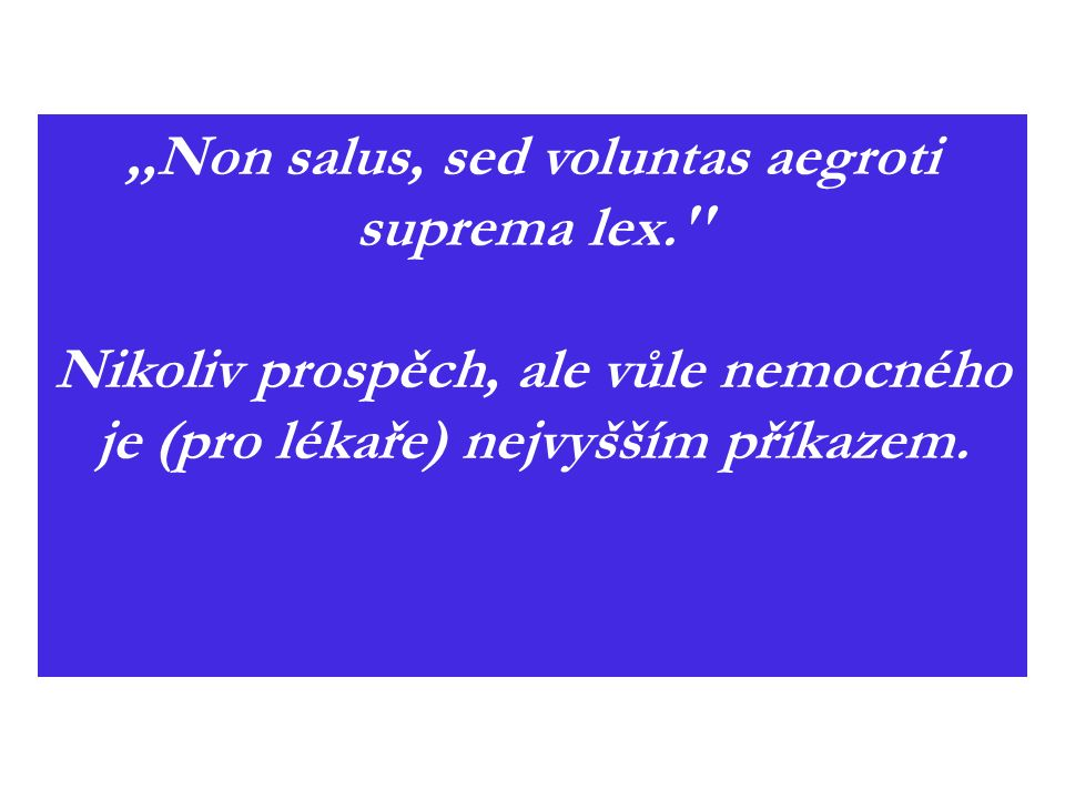,,Non salus, sed voluntas aegroti suprema lex.'' Nikoliv prospěch, ale vůle nemocného je (pro lékaře) nejvyšším příkazem.