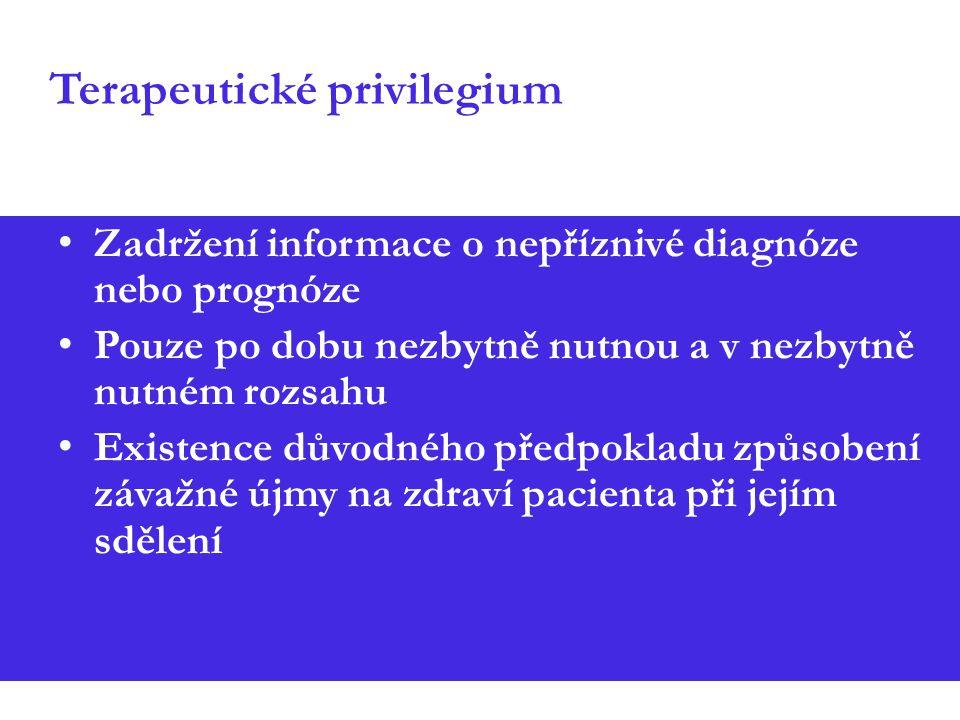 Terapeutické privilegium Zadržení informace o nepříznivé diagnóze nebo prognóze Pouze po dobu nezbytně nutnou a v nezbytně nutném rozsahu Existence důvodného předpokladu způsobení závažné újmy na zdraví pacienta při jejím sdělení
