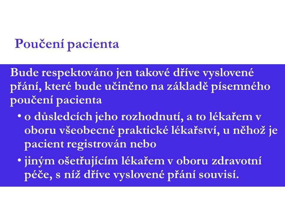 Poučení pacienta Bude respektováno jen takové dříve vyslovené přání, které bude učiněno na základě písemného poučení pacienta o důsledcích jeho rozhodnutí, a to lékařem v oboru všeobecné praktické lékařství, u něhož je pacient registrován nebo jiným ošetřujícím lékařem v oboru zdravotní péče, s níž dříve vyslovené přání souvisí.