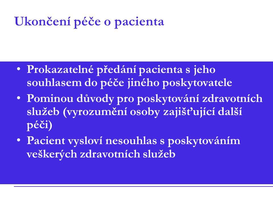 Ukončení péče o pacienta Prokazatelné předání pacienta s jeho souhlasem do péče jiného poskytovatele Pominou důvody pro poskytování zdravotních služeb (vyrozumění osoby zajišťující další péči) Pacient vysloví nesouhlas s poskytováním veškerých zdravotních služeb