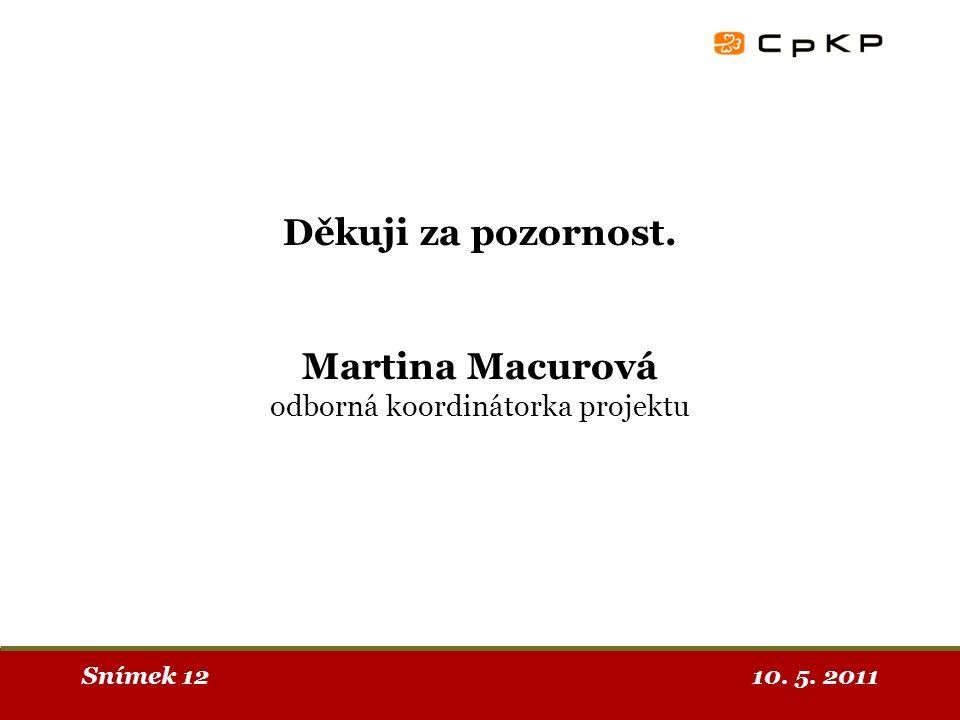 10. 5. 2011Snímek 12 Děkuji za pozornost. Martina Macurová odborná koordinátorka projektu