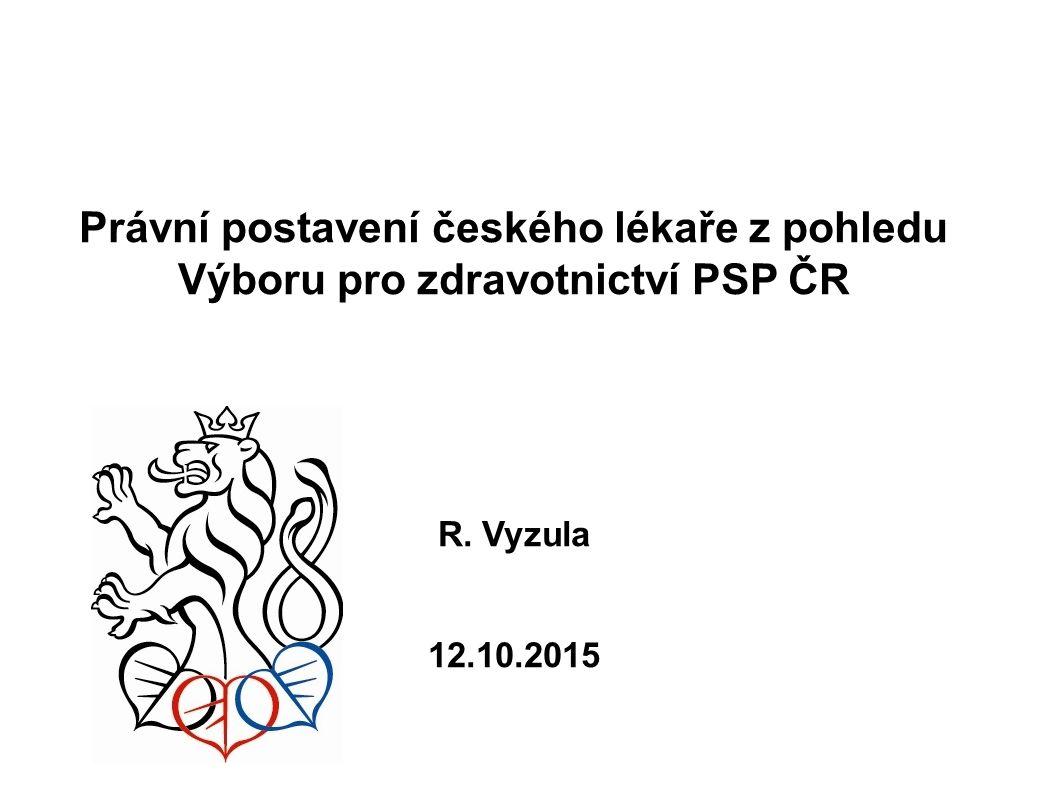 Právní postavení českého lékaře z pohledu Výboru pro zdravotnictví PSP ČR R. Vyzula 12.10.2015