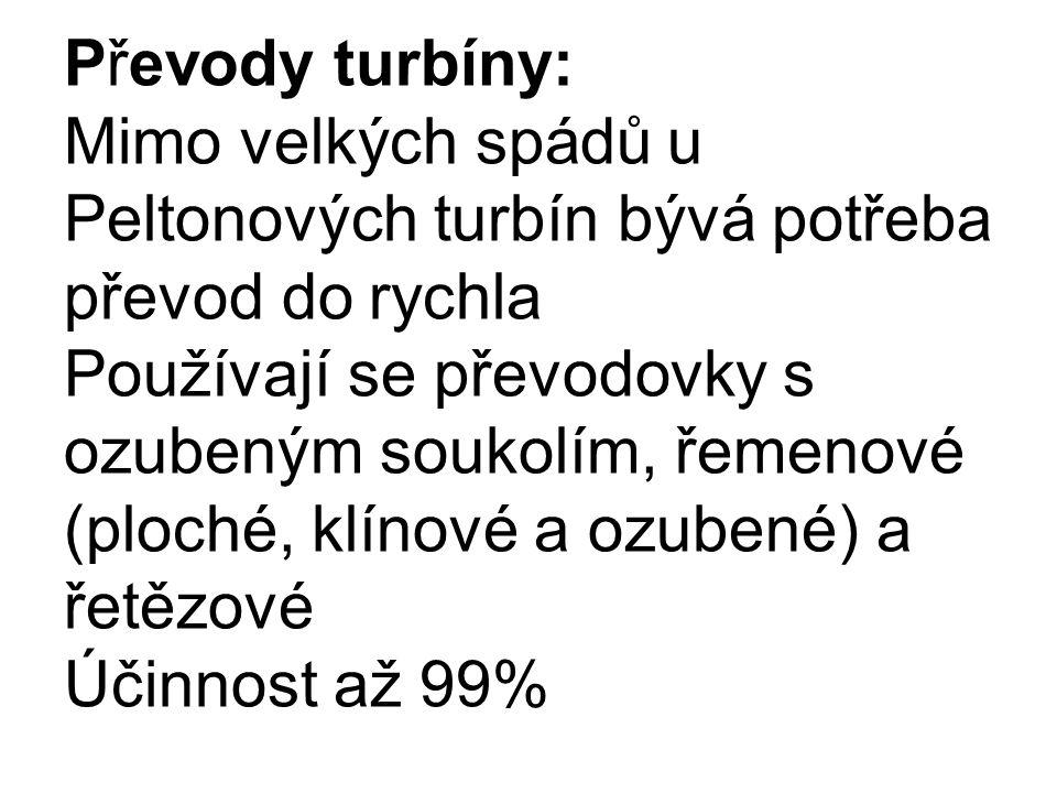 Převody turbíny: Mimo velkých spádů u Peltonových turbín bývá potřeba převod do rychla Používají se převodovky s ozubeným soukolím, řemenové (ploché, klínové a ozubené) a řetězové Účinnost až 99%