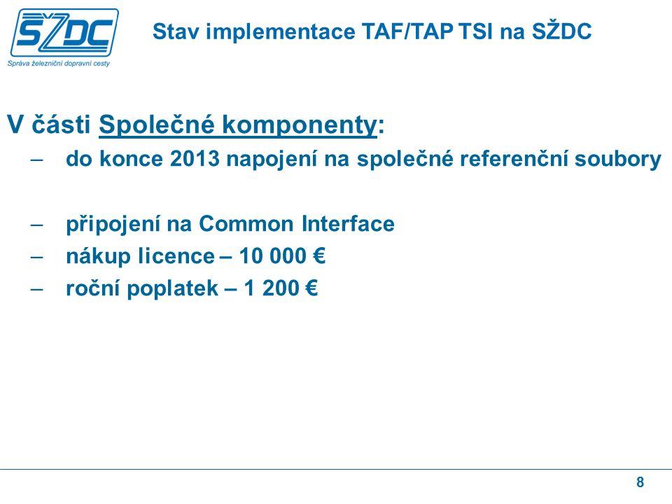 8 V části Společné komponenty: –do konce 2013 napojení na společné referenční soubory –připojení na Common Interface –nákup licence – 10 000 € –roční poplatek – 1 200 € Stav implementace TAF/TAP TSI na SŽDC
