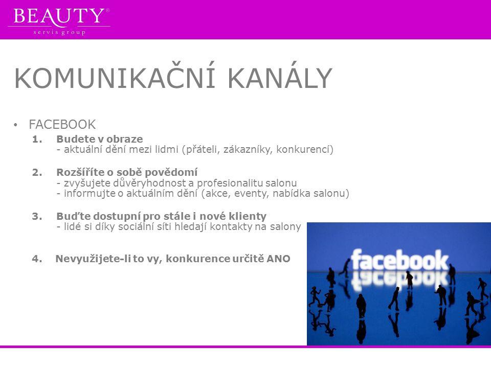 KOMUNIKAČNÍ KANÁLY FACEBOOK 1.Budete v obraze - aktuální dění mezi lidmi (přáteli, zákazníky, konkurencí) 2.Rozšíříte o sobě povědomí - zvyšujete důvěryhodnost a profesionalitu salonu - informujte o aktuálním dění (akce, eventy, nabídka salonu) 3.Buďte dostupní pro stále i nové klienty - lidé si díky sociální síti hledají kontakty na salony 4.
