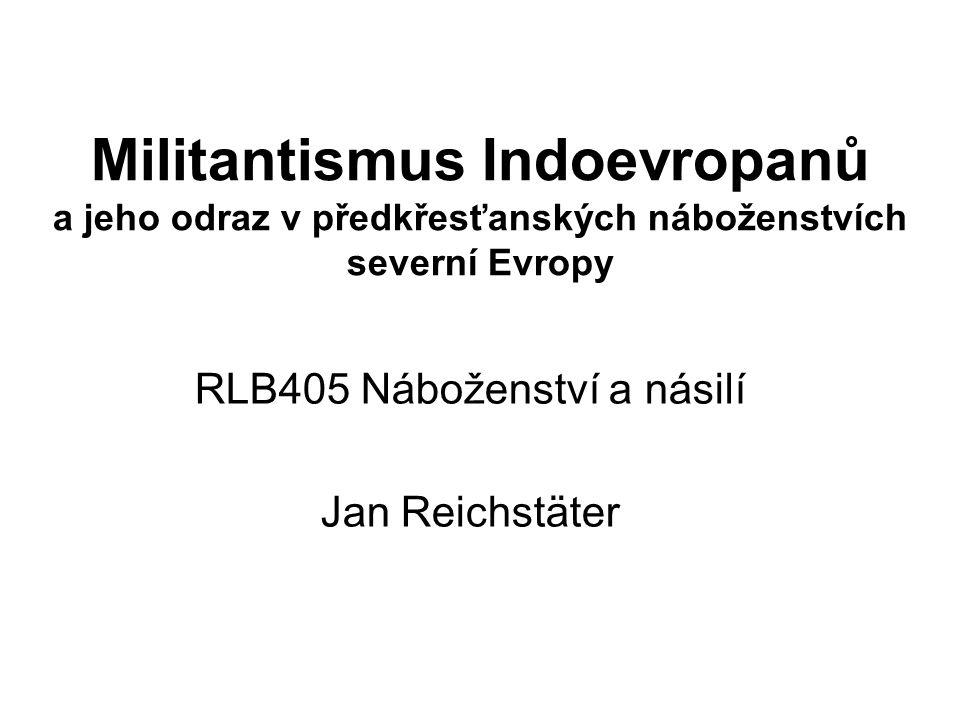 Militantismus Indoevropanů a jeho odraz v předkřesťanských náboženstvích severní Evropy RLB405 Náboženství a násilí Jan Reichstäter