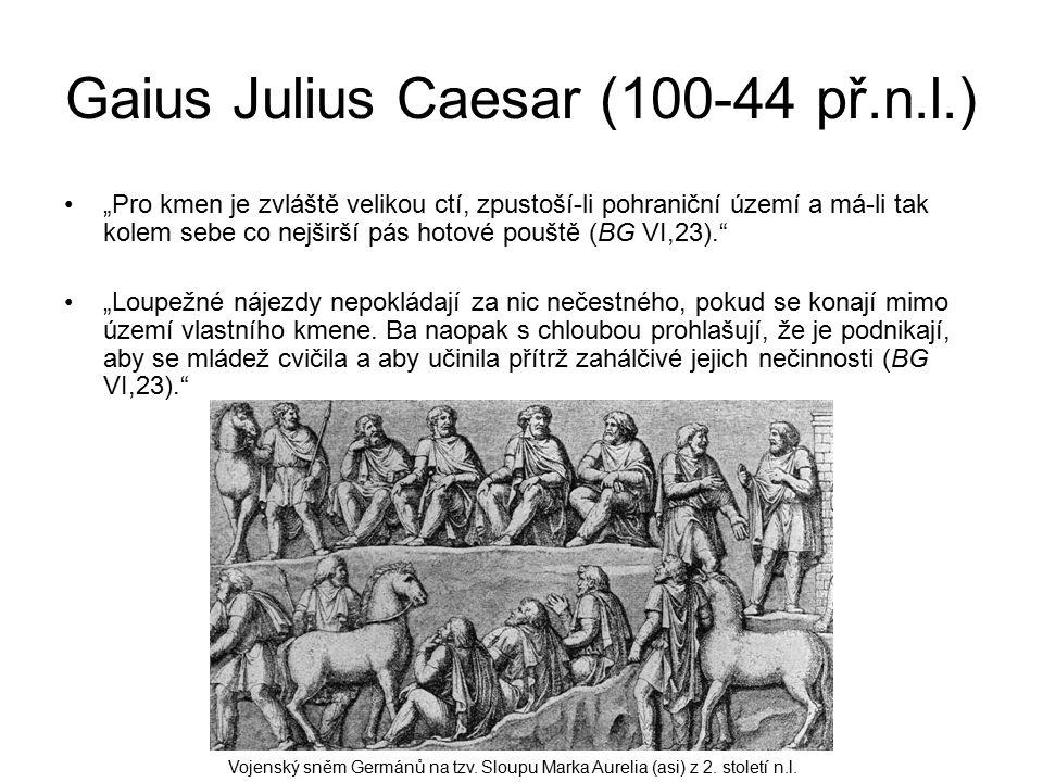 """Gaius Julius Caesar (100-44 př.n.l.) """"Pro kmen je zvláště velikou ctí, zpustoší-li pohraniční území a má-li tak kolem sebe co nejširší pás hotové pouště (BG VI,23). """"Loupežné nájezdy nepokládají za nic nečestného, pokud se konají mimo území vlastního kmene."""