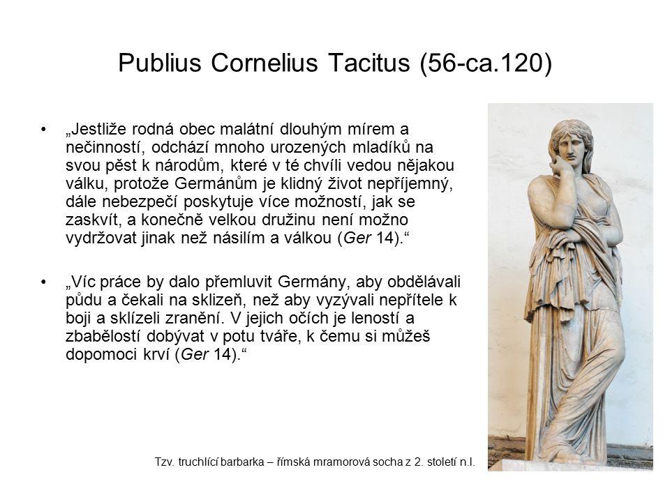 """Publius Cornelius Tacitus (56-ca.120) """"Jestliže rodná obec malátní dlouhým mírem a nečinností, odchází mnoho urozených mladíků na svou pěst k národům, které v té chvíli vedou nějakou válku, protože Germánům je klidný život nepříjemný, dále nebezpečí poskytuje více možností, jak se zaskvít, a konečně velkou družinu není možno vydržovat jinak než násilím a válkou (Ger 14). """"Víc práce by dalo přemluvit Germány, aby obdělávali půdu a čekali na sklizeň, než aby vyzývali nepřítele k boji a sklízeli zranění."""