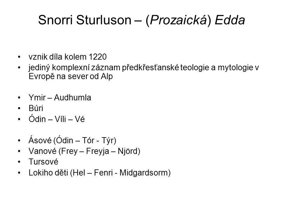 Snorri Sturluson – (Prozaická) Edda vznik díla kolem 1220 jediný komplexní záznam předkřesťanské teologie a mytologie v Evropě na sever od Alp Ymir – Audhumla Búri Ódin – Víli – Vé Ásové (Ódin – Tór - Týr) Vanové (Frey – Freyja – Njörd) Tursové Lokiho děti (Hel – Fenri - Midgardsorm)