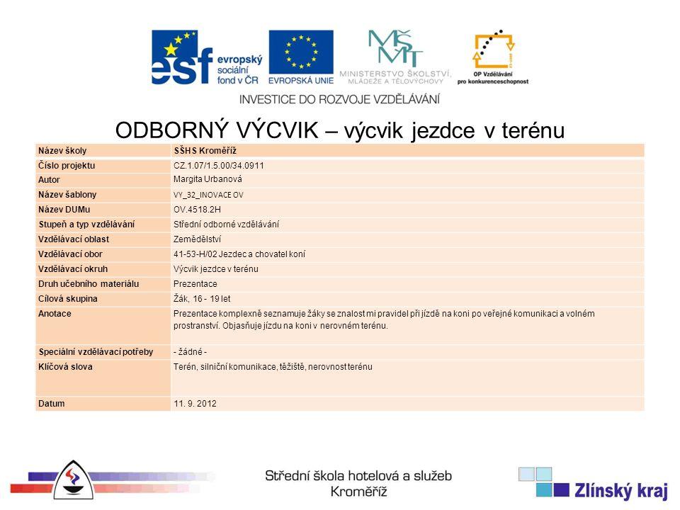 Název školySŠHS Kroměříž Číslo projektuCZ.1.07/1.5.00/34.0911 Autor Margita Urbanová Název šablony VY_32_INOVACE OV Název DUMuOV.4518.2H Stupeň a typ vzděláváníStřední odborné vzdělávání Vzdělávací oblastZemědělství Vzdělávací obor41-53-H/02 Jezdec a chovatel koní Vzdělávací okruhVýcvik jezdce v terénu Druh učebního materiáluPrezentace Cílová skupinaŽák, 16 - 19 let Anotace Prezentace komplexně seznamuje žáky se znalost mi pravidel při jízdě na koni po veřejné komunikaci a volném prostranství.