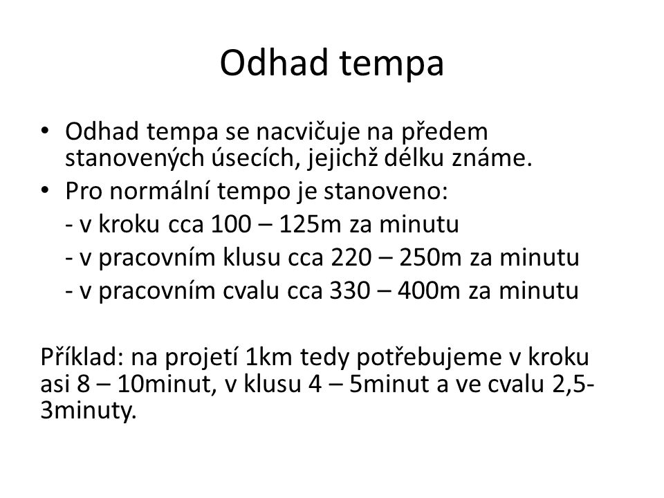 Odhad tempa Odhad tempa se nacvičuje na předem stanovených úsecích, jejichž délku známe. Pro normální tempo je stanoveno: - v kroku cca 100 – 125m za