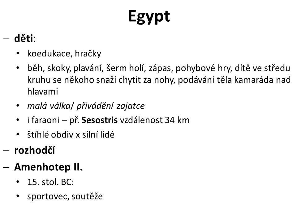 Egypt – děti: koedukace, hračky běh, skoky, plavání, šerm holí, zápas, pohybové hry, dítě ve středu kruhu se někoho snaží chytit za nohy, podávání těla kamaráda nad hlavami malá válka/ přivádění zajatce i faraoni – př.