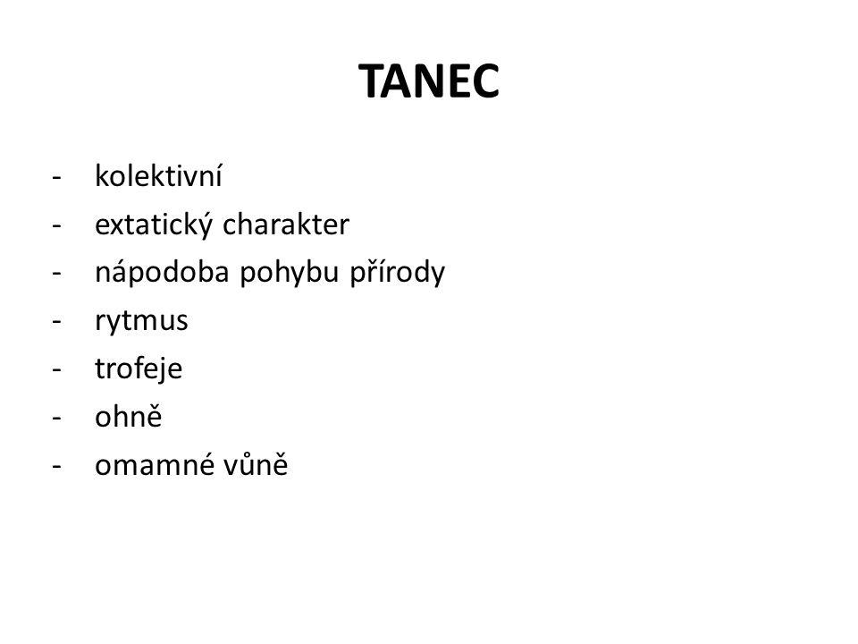TANEC -kolektivní -extatický charakter -nápodoba pohybu přírody -rytmus -trofeje -ohně -omamné vůně