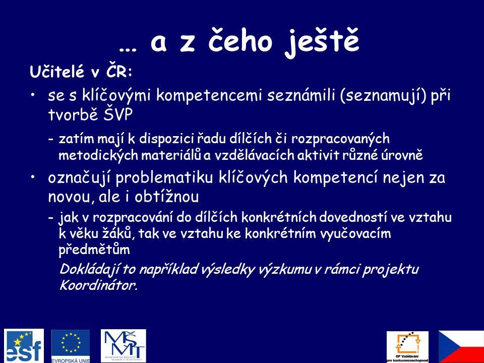 … a z čeho ještě Učitelé v ČR: se s klíčovými kompetencemi seznámili (seznamují) při tvorbě ŠVP -zatím mají k dispozici řadu dílčích či rozpracovaných metodických materiálů a vzdělávacích aktivit různé úrovně označují problematiku klíčových kompetencí nejen za novou, ale i obtížnou -jak v rozpracování do dílčích konkrétních dovedností ve vztahu k věku žáků, tak ve vztahu ke konkrétním vyučovacím předmětům Dokládají to například výsledky výzkumu v rámci projektu Koordinátor.