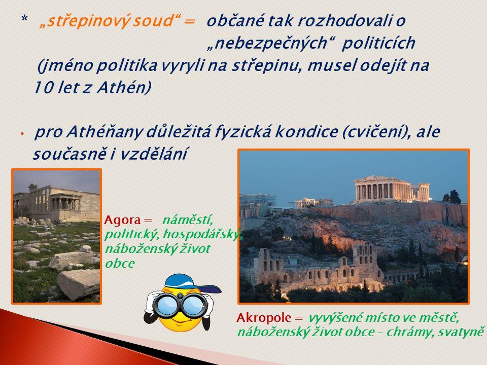 """* """"střepinový soud = občané tak rozhodovali o """"nebezpečných politicích (jméno politika vyryli na střepinu, musel odejít na 10 let z Athén) pro Athéňany důležitá fyzická kondice (cvičení), ale současně i vzdělání Akropole = vyvýšené místo ve městě, náboženský život obce – chrámy, svatyně Agora = náměstí, politický, hospodářský, náboženský život obce"""