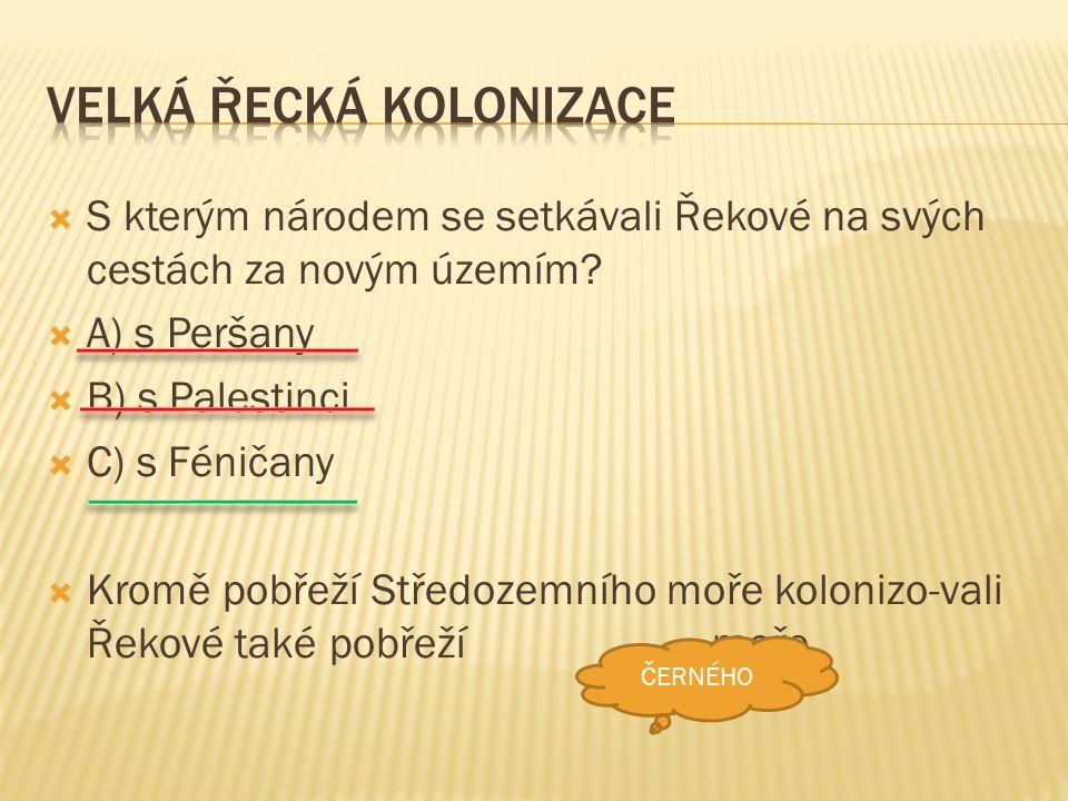  S kterým národem se setkávali Řekové na svých cestách za novým územím?  A) s Peršany  B) s Palestinci  C) s Féničany  Kromě pobřeží Středozemníh