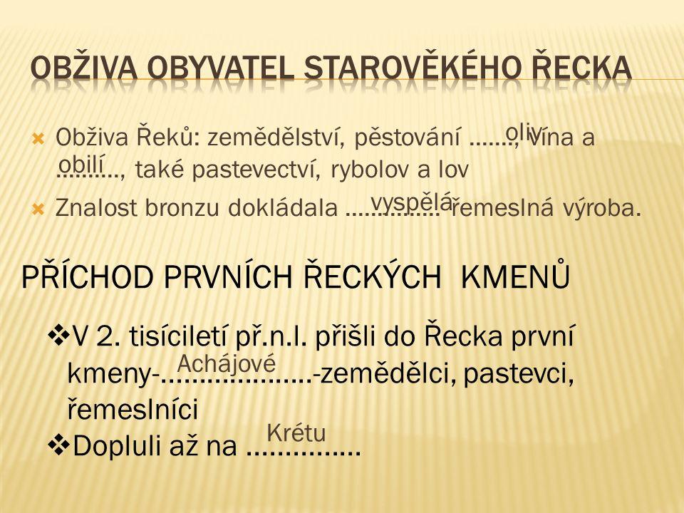  Obživa Řeků: zemědělství, pěstování......., vína a.........., také pastevectví, rybolov a lov  Znalost bronzu dokládala...............