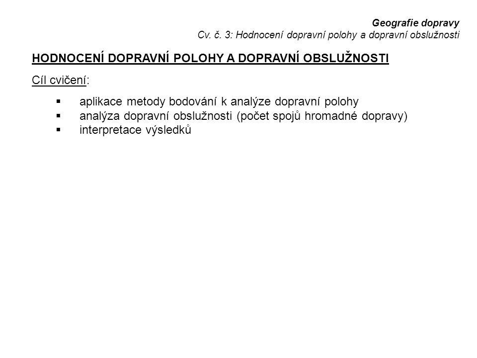 Geografie dopravy Cv. č. 3: Hodnocení dopravní polohy a dopravní obslužnosti HODNOCENÍ DOPRAVNÍ POLOHY A DOPRAVNÍ OBSLUŽNOSTI Cíl cvičení:  aplikace