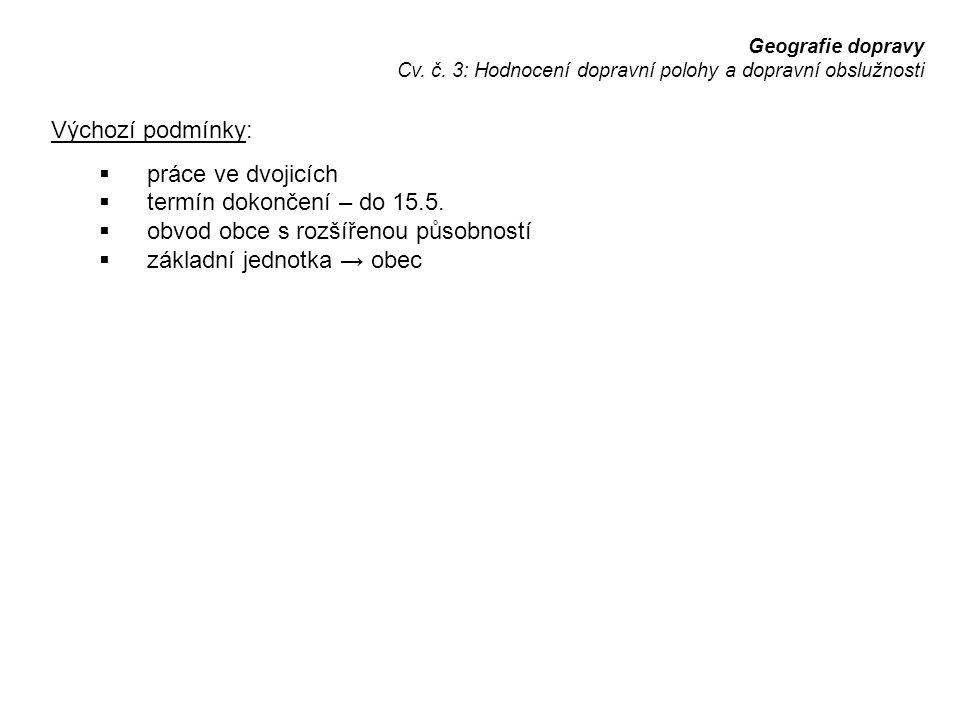 Geografie dopravy Cv. č. 3: Hodnocení dopravní polohy a dopravní obslužnosti Výchozí podmínky:  práce ve dvojicích  termín dokončení – do 15.5.  ob