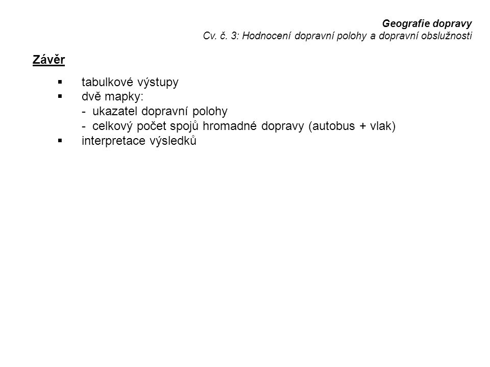 Geografie dopravy Cv. č. 3: Hodnocení dopravní polohy a dopravní obslužnosti Závěr  tabulkové výstupy  dvě mapky: - ukazatel dopravní polohy - celko