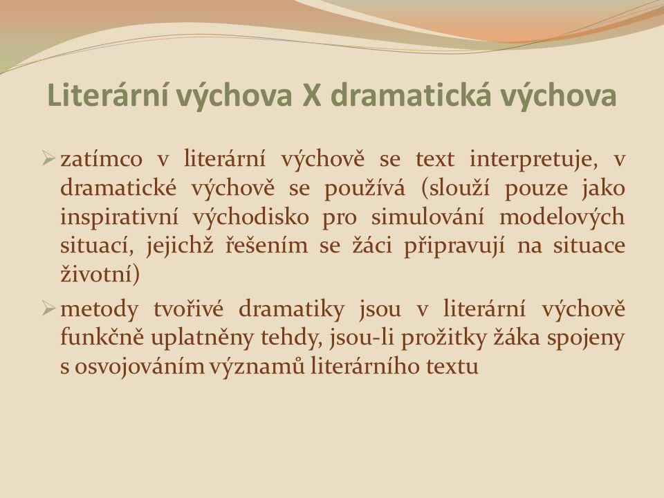 Literární výchova X dramatická výchova  zatímco v literární výchově se text interpretuje, v dramatické výchově se používá (slouží pouze jako inspirativní východisko pro simulování modelových situací, jejichž řešením se žáci připravují na situace životní)  metody tvořivé dramatiky jsou v literární výchově funkčně uplatněny tehdy, jsou-li prožitky žáka spojeny s osvojováním významů literárního textu