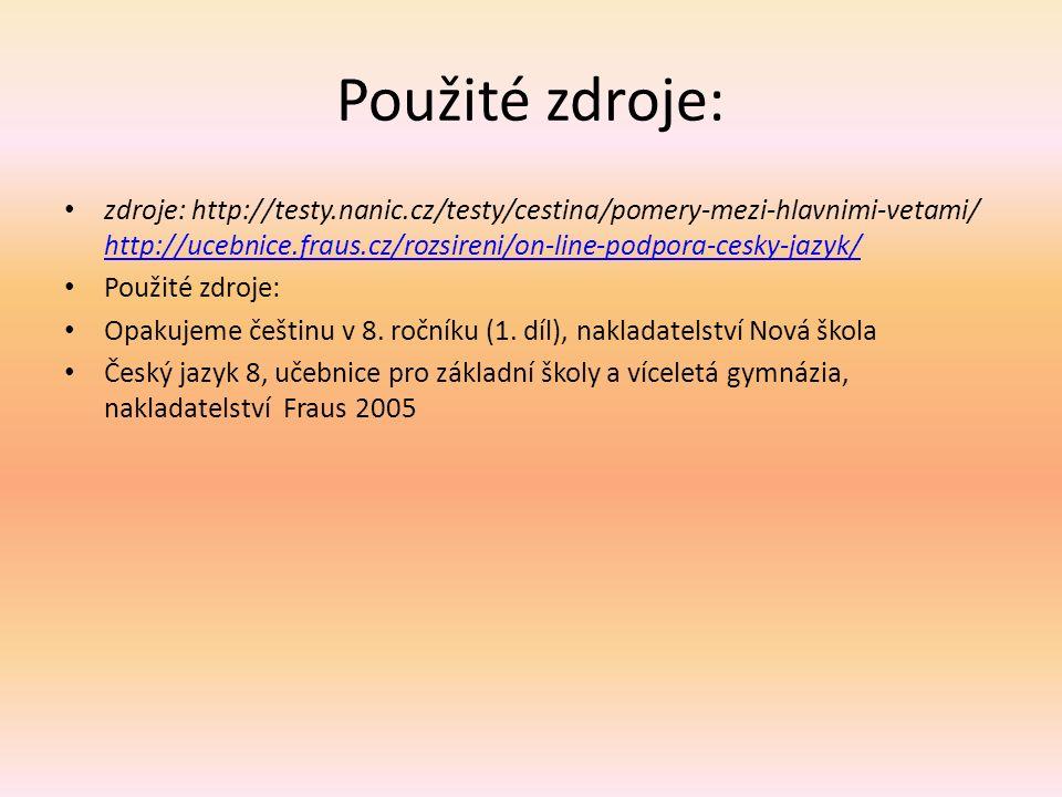 Použité zdroje: zdroje: http://testy.nanic.cz/testy/cestina/pomery-mezi-hlavnimi-vetami/ http://ucebnice.fraus.cz/rozsireni/on-line-podpora-cesky-jazyk/ http://ucebnice.fraus.cz/rozsireni/on-line-podpora-cesky-jazyk/ Použité zdroje: Opakujeme češtinu v 8.