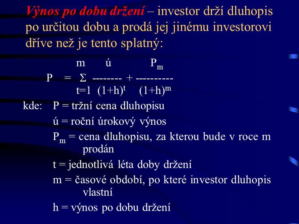 Výnos po dobu držení – investor drží dluhopis po určitou dobu a prodá jej jinému investorovi dříve než je tento splatný: m ú P m P =  -------- + ---------- t=1 (1+h) t (1+h) m kde: P = tržní cena dluhopisu ú = roční úrokový výnos P m = cena dluhopisu, za kterou bude v roce m prodán t = jednotlivá léta doby držení m = časové období, po které investor dluhopis vlastní h = výnos po dobu držení