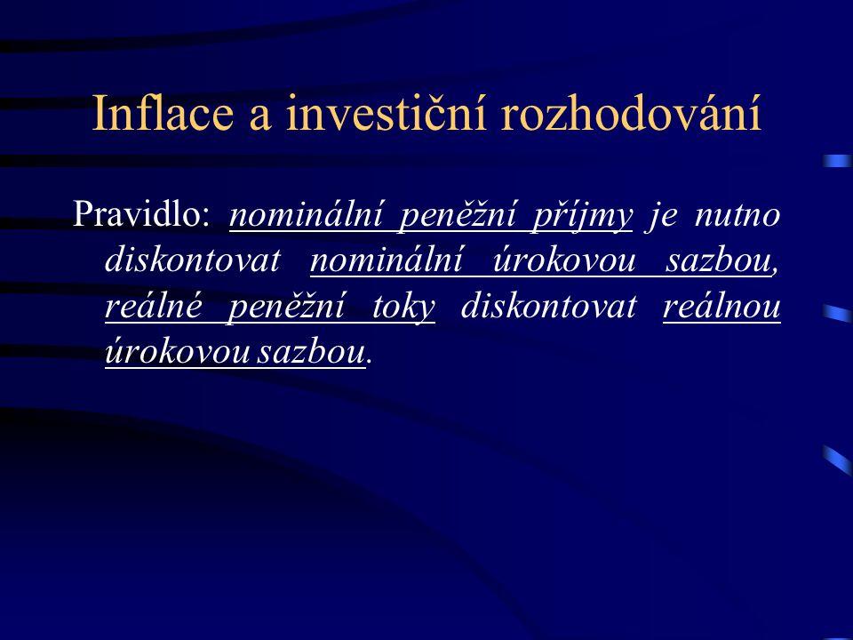 Inflace a investiční rozhodování Pravidlo: nominální peněžní příjmy je nutno diskontovat nominální úrokovou sazbou, reálné peněžní toky diskontovat reálnou úrokovou sazbou.