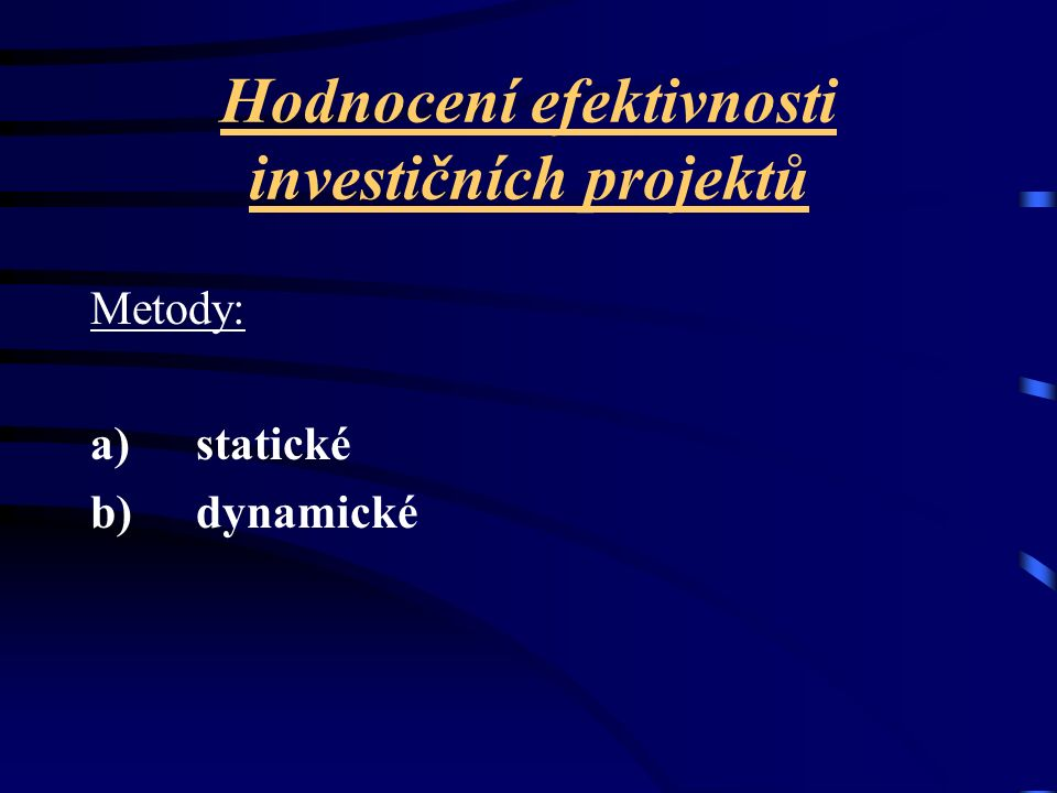 Jiné hledisko - pojetí efektů z investic: a) metody, u nichž jako kritérium hodnocení vystupuje úspora nákladů b) metody, u nichž jako kritérium hodnocení vystupuje vykazovaný zisk c) metody, u nichž jako kritérium hodnocení vystupuje peněžní tok z investic.