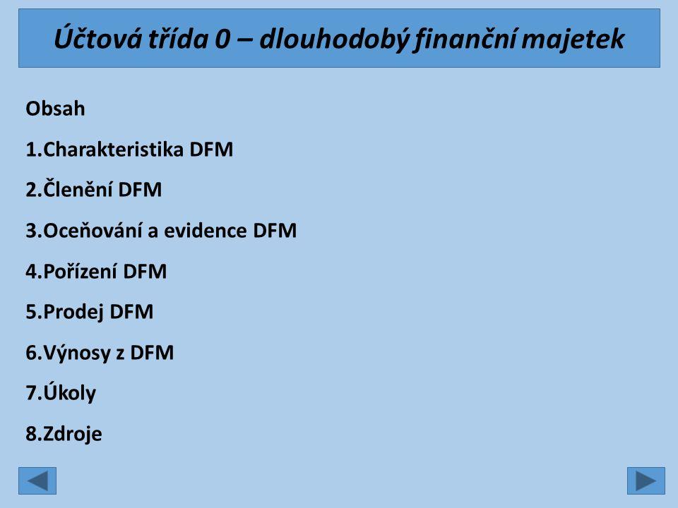 Účtová třída 0 – dlouhodobý finanční majetek Obsah 1.Charakteristika DFM 2.Členění DFM 3.Oceňování a evidence DFM 4.Pořízení DFM 5.Prodej DFM 6.Výnosy z DFM 7.Úkoly 8.Zdroje