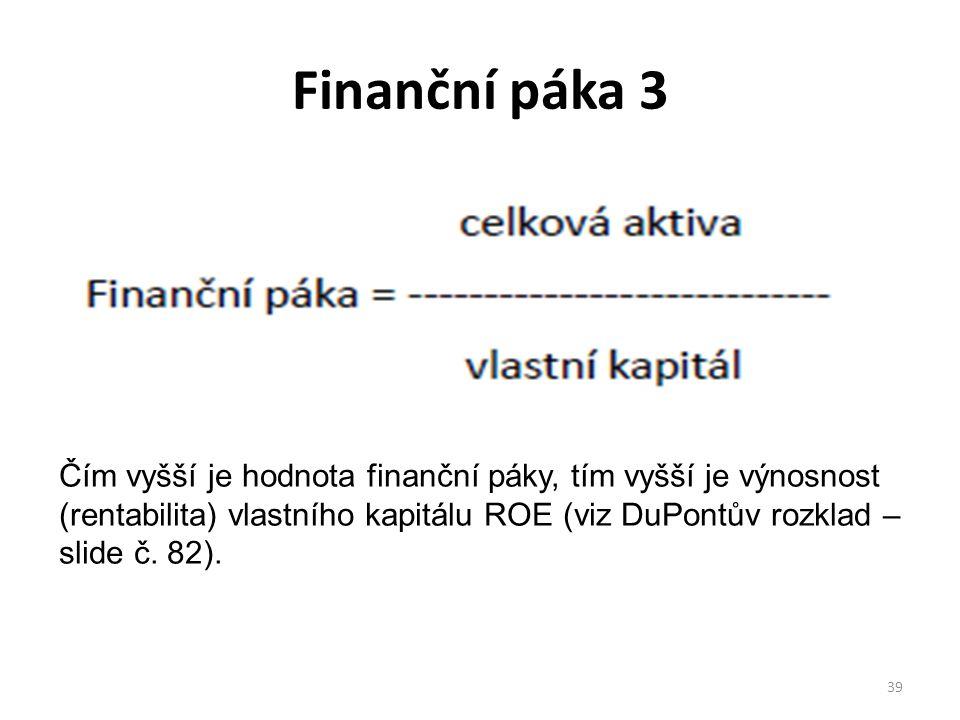 Finanční páka 3 39 Čím vyšší je hodnota finanční páky, tím vyšší je výnosnost (rentabilita) vlastního kapitálu ROE (viz DuPontův rozklad – slide č.