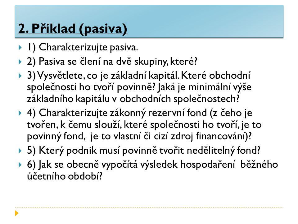 2. Příklad (pasiva)  1) Charakterizujte pasiva.  2) Pasiva se člení na dvě skupiny, které.