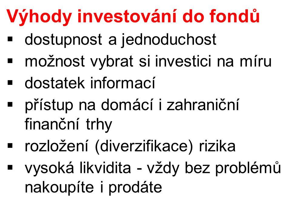 Výhody investování do fondů  dostupnost a jednoduchost  možnost vybrat si investici na míru  dostatek informací  přístup na domácí i zahraniční finanční trhy  rozložení (diverzifikace) rizika  vysoká likvidita - vždy bez problémů nakoupíte i prodáte