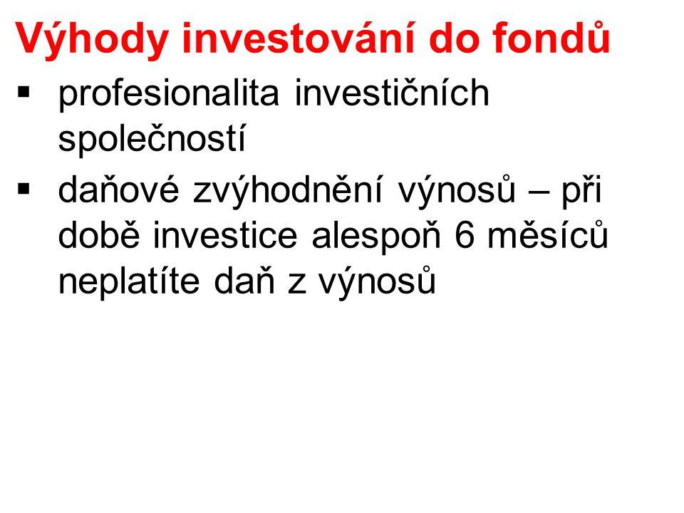 Výhody investování do fondů  profesionalita investičních společností  daňové zvýhodnění výnosů – při době investice alespoň 6 měsíců neplatíte daň z výnosů