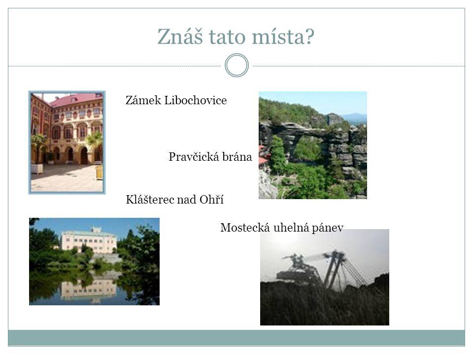 Znáš tato místa Zámek Libochovice Pravčická brána Klášterec nad Ohří Mostecká uhelná pánev