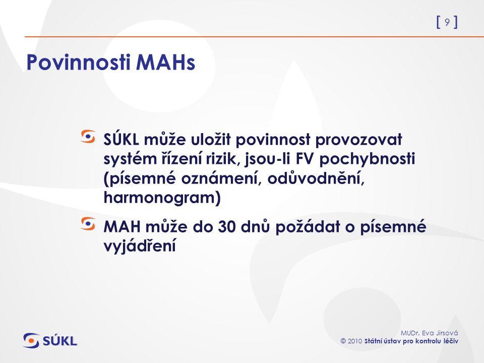 [ 9 ] MUDr. Eva Jirsová © 2010 Státní ústav pro kontrolu léčiv Povinnosti MAHs SÚKL může uložit povinnost provozovat systém řízení rizik, jsou-li FV p