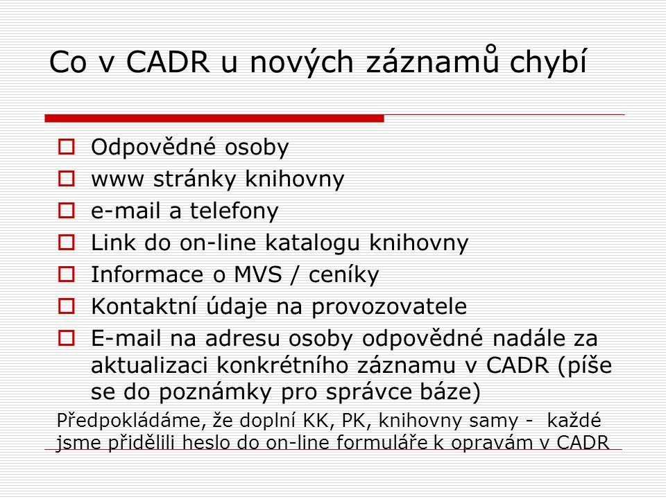 Co v CADR u nových záznamů chybí  Odpovědné osoby  www stránky knihovny  e-mail a telefony  Link do on-line katalogu knihovny  Informace o MVS / ceníky  Kontaktní údaje na provozovatele  E-mail na adresu osoby odpovědné nadále za aktualizaci konkrétního záznamu v CADR (píše se do poznámky pro správce báze) Předpokládáme, že doplní KK, PK, knihovny samy - každé jsme přidělili heslo do on-line formuláře k opravám v CADR