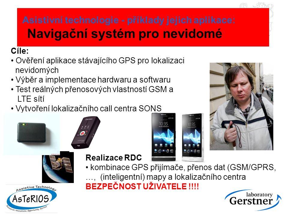 Asistivní technologie - příklady jejich aplikace: Navigační systém pro nevidomé Cíle: Ověření aplikace stávajícího GPS pro lokalizaci nevidomých Výběr a implementace hardwaru a softwaru Test reálných přenosových vlastností GSM a LTE sítí Vytvoření lokalizačního call centra SONS Realizace RDC kombinace GPS přijímače, přenos dat (GSM/GPRS, …, (inteligentní) mapy a lokalizačního centra BEZPEČNOST UŽIVATELE !!!!
