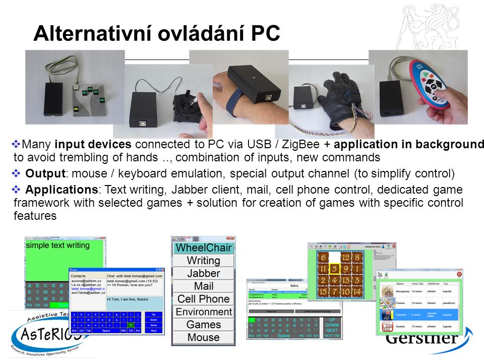 Alternativní ovládání PC  Many input devices connected to PC via USB / ZigBee + application in background to avoid trembling of hands.., combination of inputs, new commands  Output: mouse / keyboard emulation, special output channel (to simplify control)  Applications: Text writing, Jabber client, mail, cell phone control, dedicated game framework with selected games + solution for creation of games with specific control features