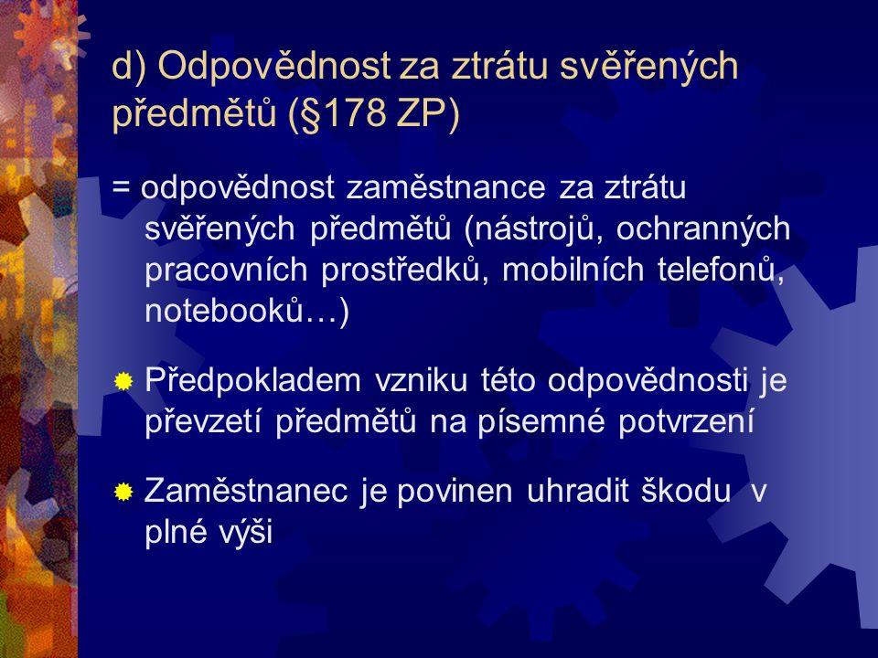 d) Odpovědnost za ztrátu svěřených předmětů (§178 ZP) = odpovědnost zaměstnance za ztrátu svěřených předmětů (nástrojů, ochranných pracovních prostředků, mobilních telefonů, notebooků…)  Předpokladem vzniku této odpovědnosti je převzetí předmětů na písemné potvrzení  Zaměstnanec je povinen uhradit škodu v plné výši