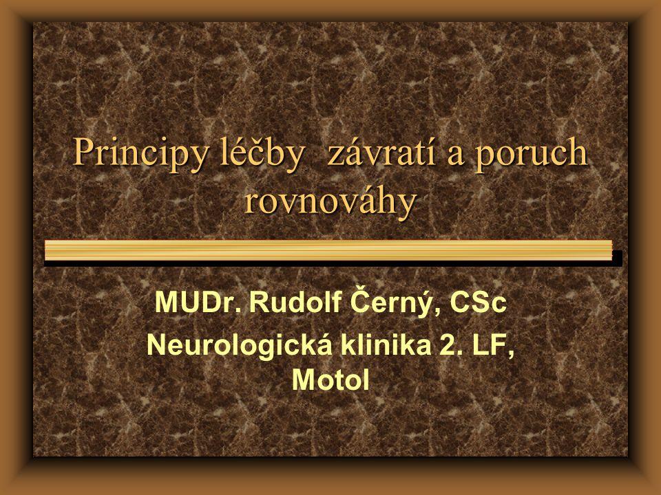Principy léčby závratí a poruch rovnováhy MUDr. Rudolf Černý, CSc Neurologická klinika 2. LF, Motol