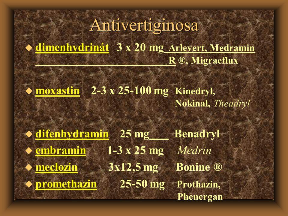 Antivertiginosa u dimenhydrinát 3 x 20 mg Arlevert, Medramin R ®, Migraeflux u moxastin 2-3 x 25-100 mg Kinedryl, Nokinal, Theadryl u difenhydramin 25 mg Benadryl u embramin 1-3 x 25 mg Medrin u meclozin 3x12,5 mg Bonine ® u promethazin 25-50 mg Prothazin, Phenergan