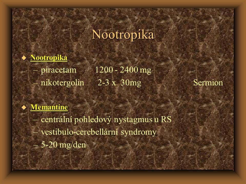 Nootropika u Nootropika –piracetam 1200 - 2400 mg –nikotergolin 2-3 x 30mg Sermion u Memantine –centrální pohledový nystagmus u RS –vestibulo-cerebellární syndromy –5-20 mg/den
