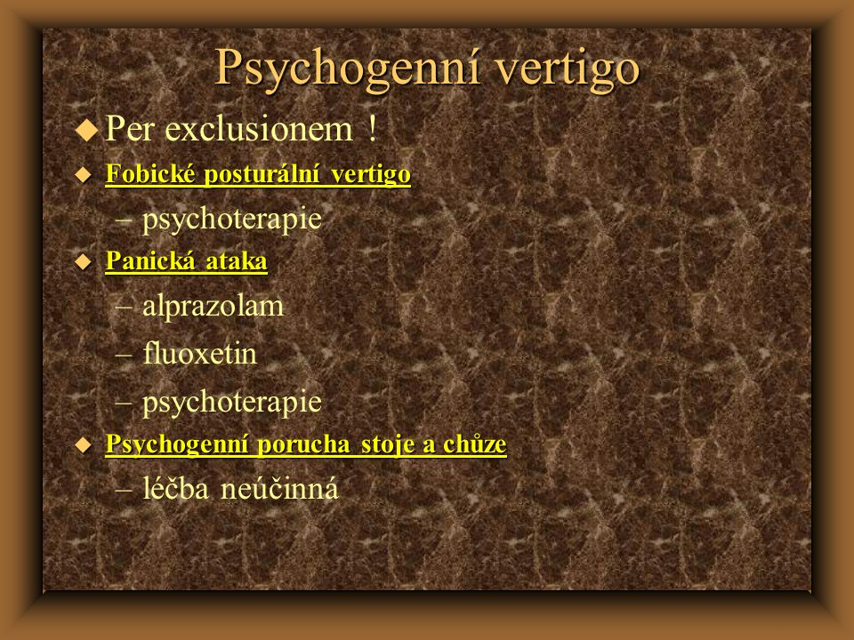 Psychogenní vertigo u Per exclusionem ! u Fobické posturální vertigo –psychoterapie u Panická ataka –alprazolam –fluoxetin –psychoterapie u Psychogenn