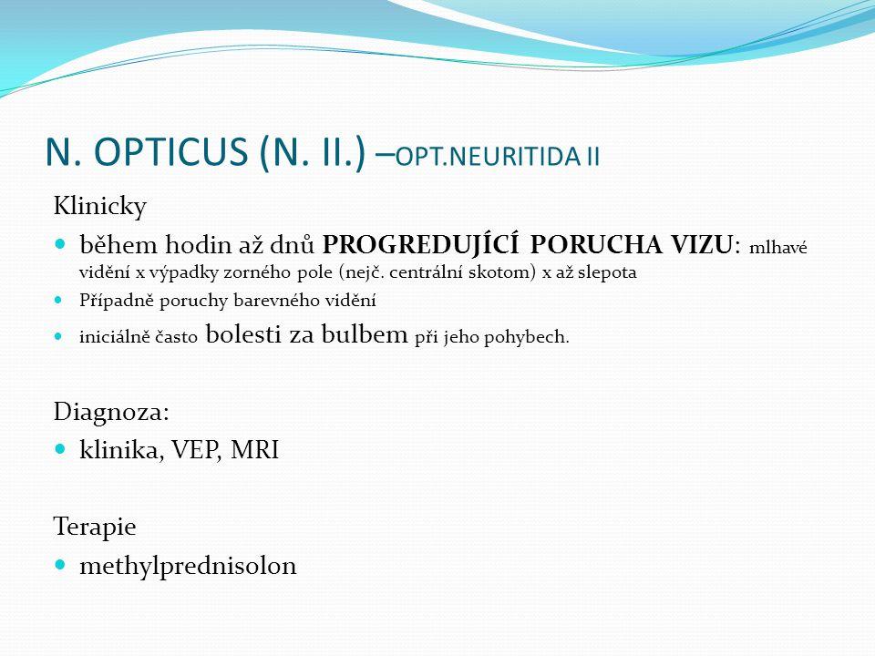 N. OPTICUS (N. II.) – OPT.NEURITIDA II Klinicky během hodin až dnů PROGREDUJÍCÍ PORUCHA VIZU: mlhavé vidění x výpadky zorného pole (nejč. centrální sk