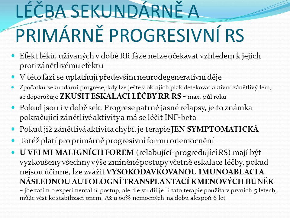 LÉČBA SEKUNDÁRNĚ A PRIMÁRNĚ PROGRESIVNÍ RS Efekt léků, užívaných v době RR fáze nelze očekávat vzhledem k jejich protizánětlivému efektu V této fázi se uplatňují především neurodegenerativní děje Zpočátku sekundární progrese, kdy lze ještě v okrajích plak detekovat aktivní zánětlivý lem, se doporučuje ZKUSIT ESKALACI LÉČBY RR RS - max.