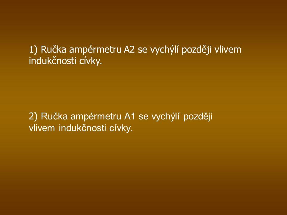 1) Ručka ampérmetru A2 se vychýlí později vlivem indukčnosti cívky.